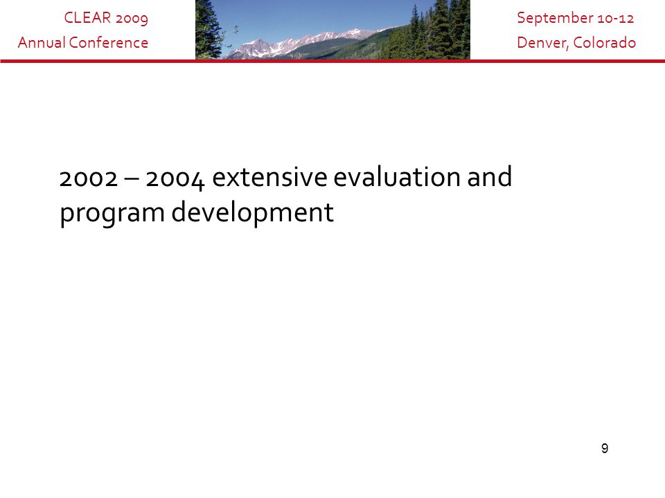 CLEAR 2009 Annual Conference September 10-12 Denver, Colorado 9 2002 – 2004 extensive evaluation and program development