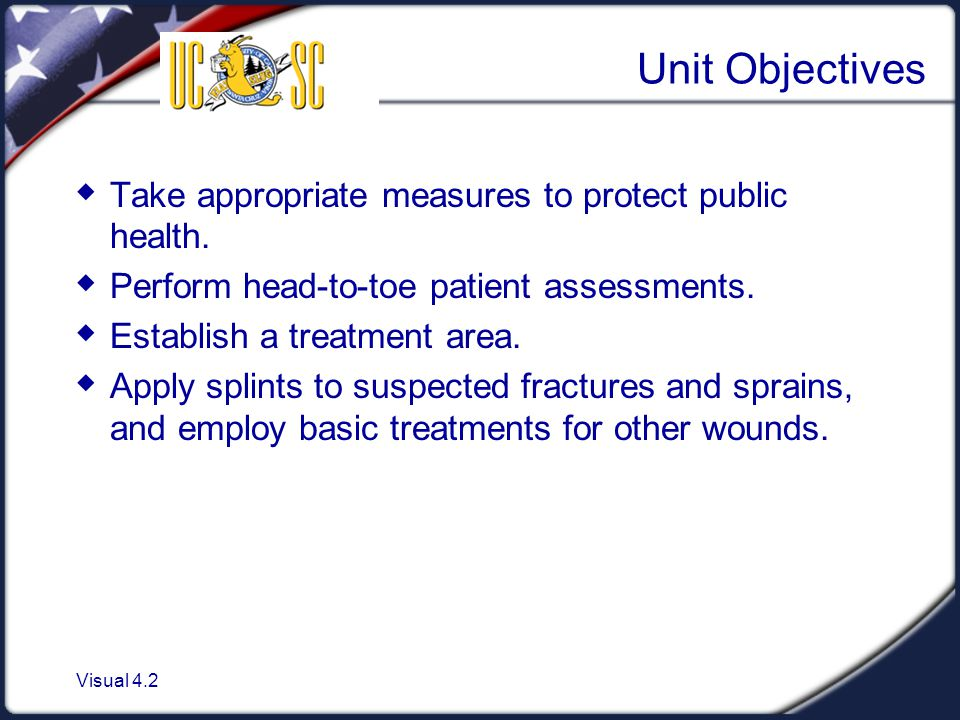 Visual 4.2 Unit Objectives  Take appropriate measures to protect public health.  Perform head-to-toe patient assessments.  Establish a treatment ar