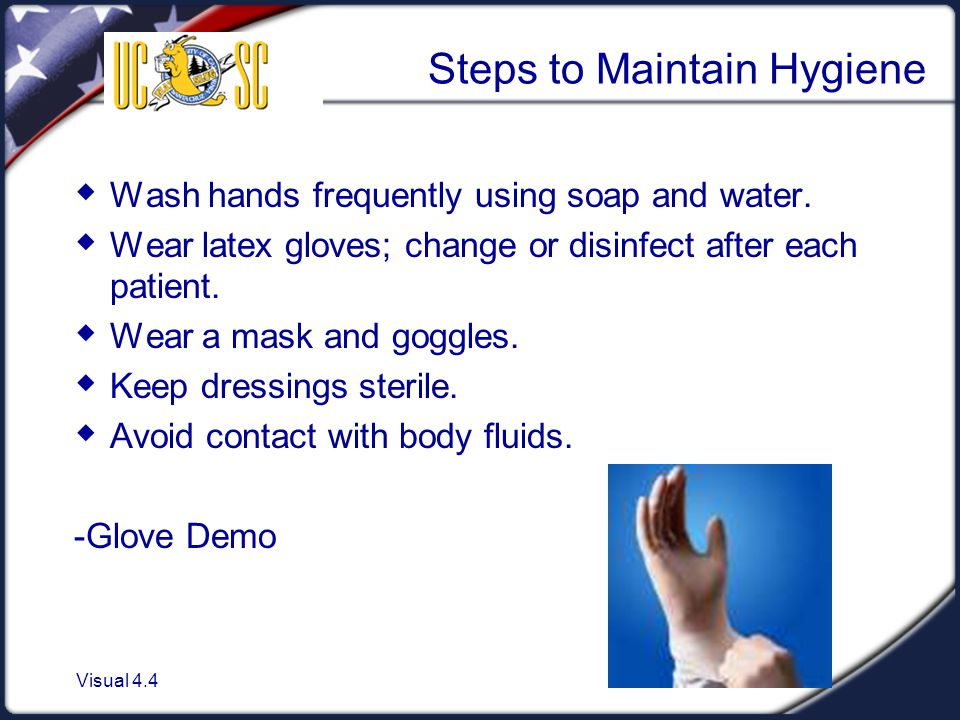 Visual 4.4 Steps to Maintain Hygiene  Wash hands frequently using soap and water.  Wear latex gloves; change or disinfect after each patient.  Wear