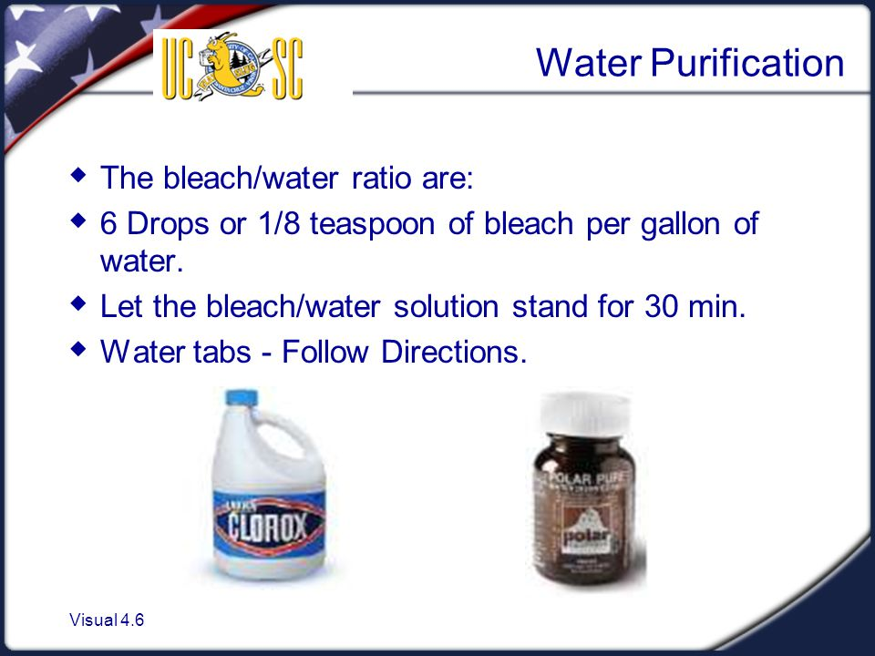 Visual 4.6 Water Purification  The bleach/water ratio are:  6 Drops or 1/8 teaspoon of bleach per gallon of water.  Let the bleach/water solution s