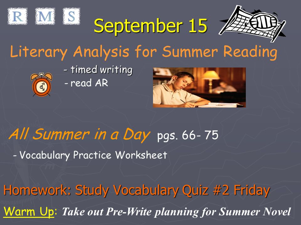 September 15 Literary Analysis for Summer Reading - timed writing - read AR All Summer in a Day pgs. 66- 75 - Vocabulary Practice Worksheet Homework: