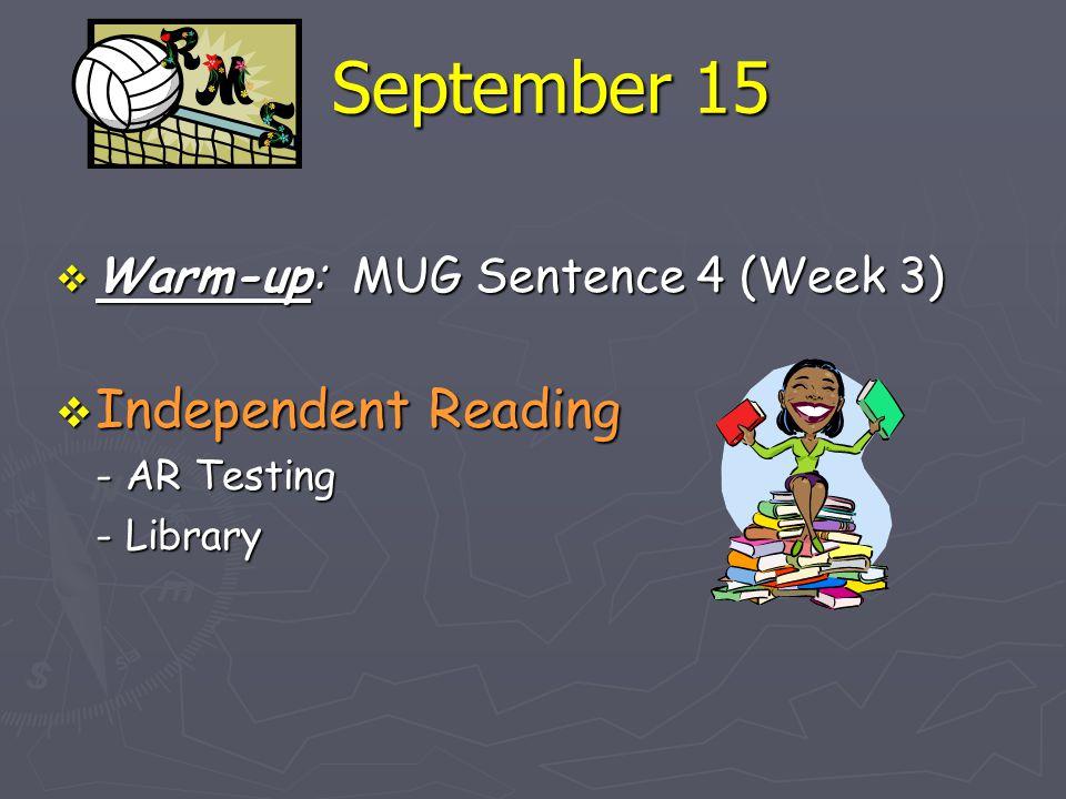 September 15  Warm-up: MUG Sentence 4 (Week 3)  Independent Reading - AR Testing - Library