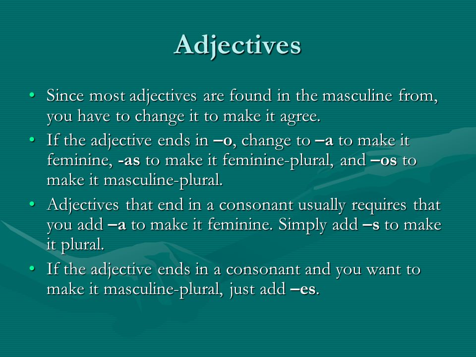 Adjectives Since most adjectives are found in the masculine from, you have to change it to make it agree.Since most adjectives are found in the masculine from, you have to change it to make it agree.