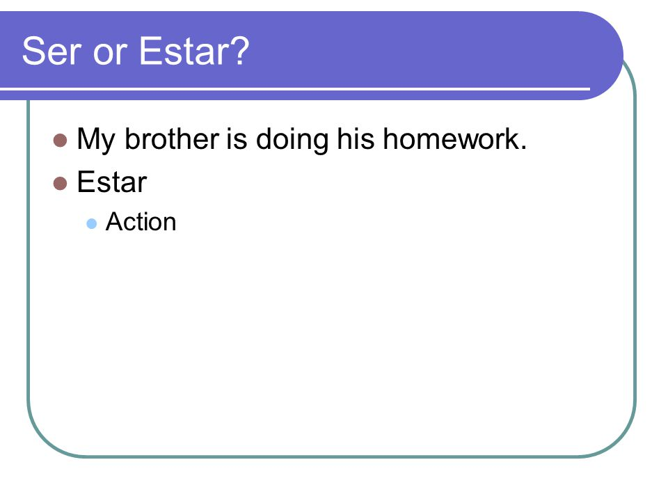 Ser or Estar My brother is doing his homework. Estar Action