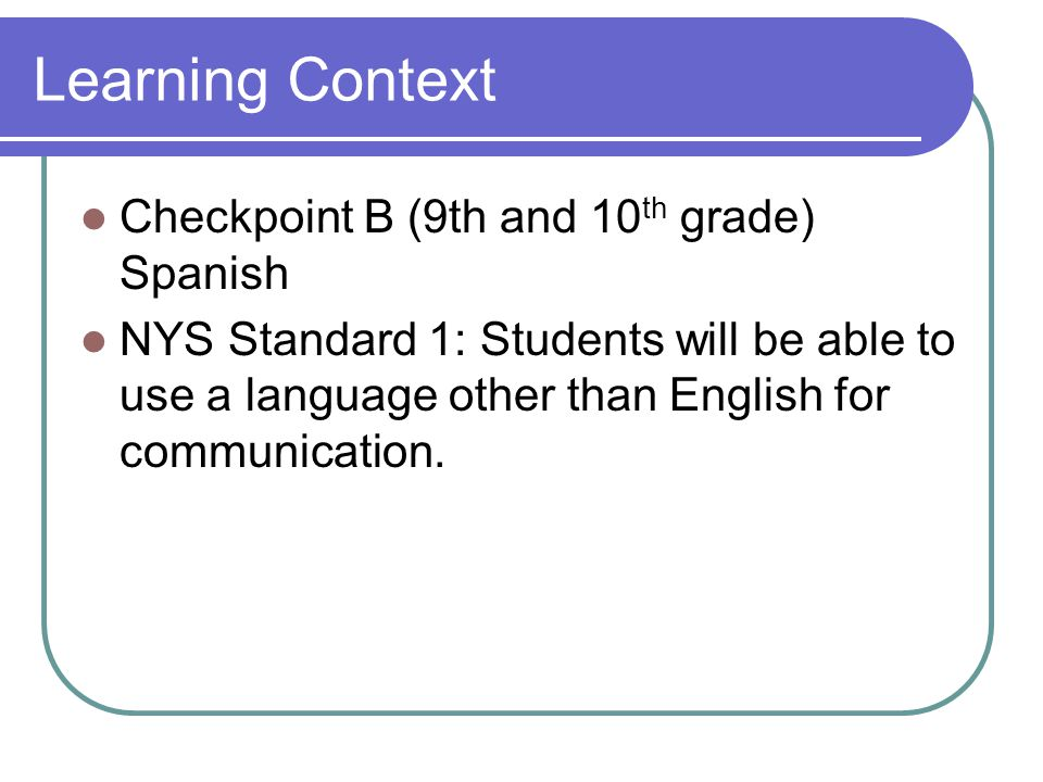 Learning Context Checkpoint B (9th and 10 th grade) Spanish NYS Standard 1: Students will be able to use a language other than English for communication.