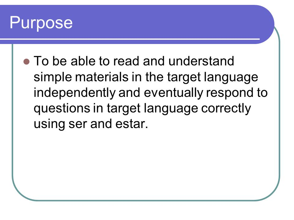 Purpose To be able to read and understand simple materials in the target language independently and eventually respond to questions in target language correctly using ser and estar.