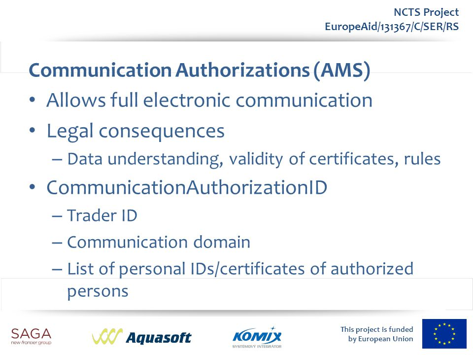 This project is funded by European Union NCTS Project EuropeAid/131367/C/SER/RS Communication Authorizations (AMS) Allows full electronic communicatio