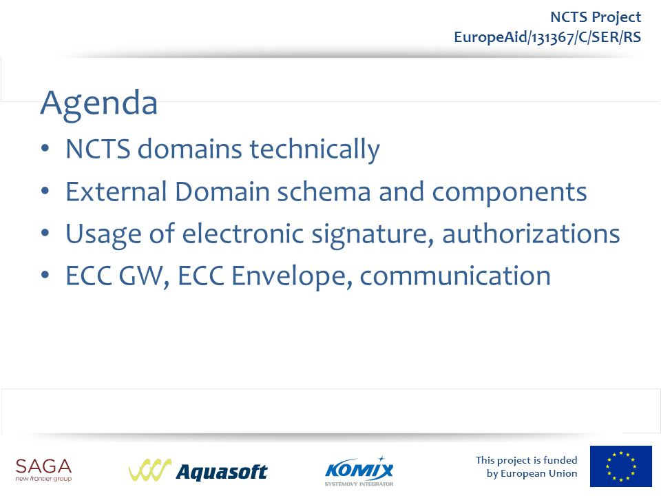 This project is funded by European Union NCTS Project EuropeAid/131367/C/SER/RS Communication Authorizations (AMS) Allows full electronic communication Legal consequences – Data understanding, validity of certificates, rules CommunicationAuthorizationID – Trader ID – Communication domain – List of personal IDs/certificates of authorized persons