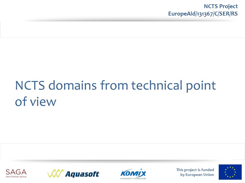 This project is funded by European Union NCTS Project EuropeAid/131367/C/SER/RS NCTS domains from technical point of view