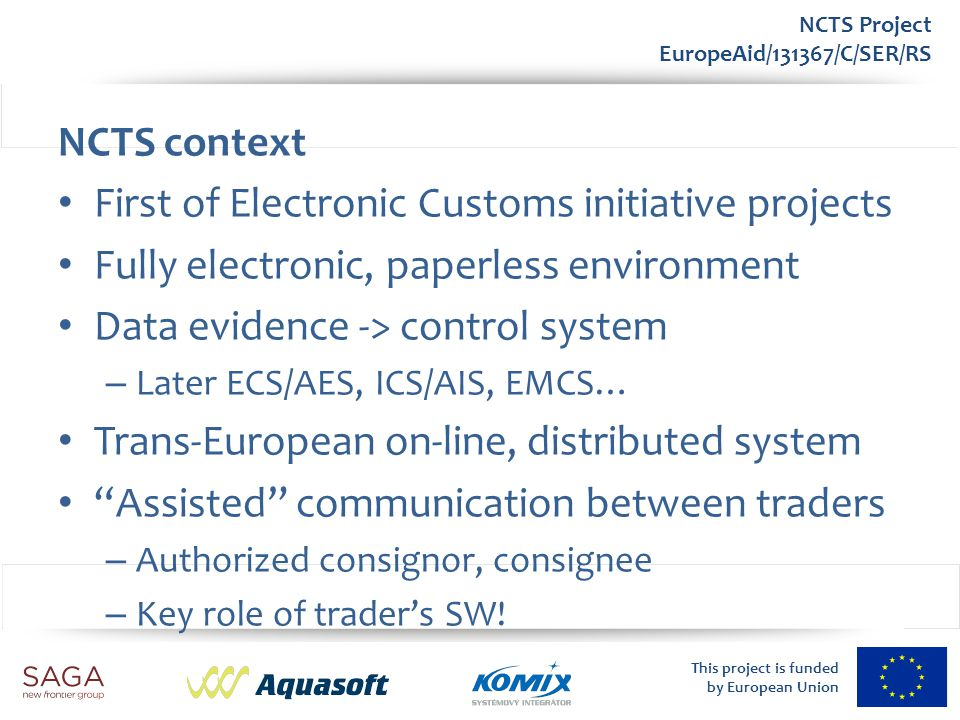 This project is funded by European Union NCTS Project EuropeAid/131367/C/SER/RS Domain model Proper architecture respecting division of responsibilities – Common Domain (DG TAXUD, CCN/CSI) – National Domain (CAS, Intranet) – External Domain (CAS, Internet) Clear separation using gateways – CCN/CSI GW (DG TAXUD) – ECC GW (CAS)