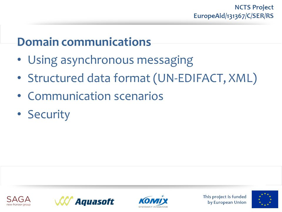 This project is funded by European Union NCTS Project EuropeAid/131367/C/SER/RS ECC Envelope Common XML data structure – Business message communication carrier Base for – A&A (electronic signature) – Routing (Participants, CAId) – Correlation (ScenarioID) – Monitoring (i.e.