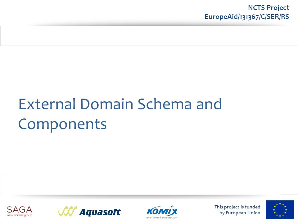 This project is funded by European Union NCTS Project EuropeAid/131367/C/SER/RS External Domain Schema and Components