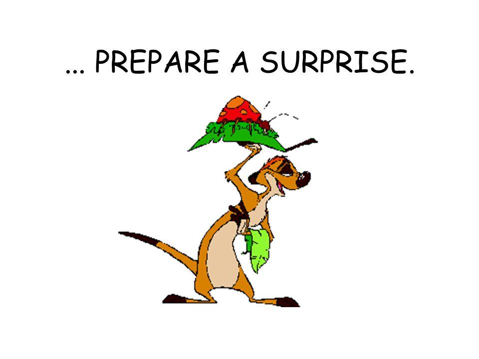 ... PREPARE A SURPRISE.