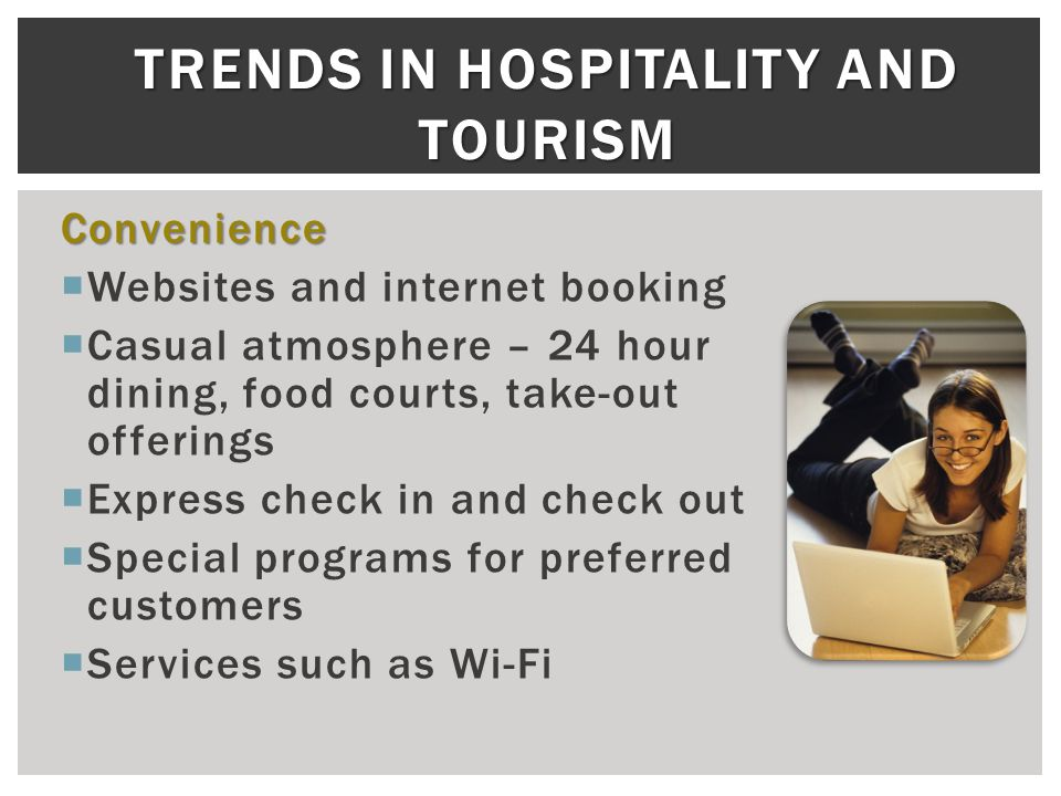 TRENDS IN HOSPITALITY AND TOURISM Convenience  Websites and internet booking  Casual atmosphere – 24 hour dining, food courts, take-out offerings  Express check in and check out  Special programs for preferred customers  Services such as Wi-Fi