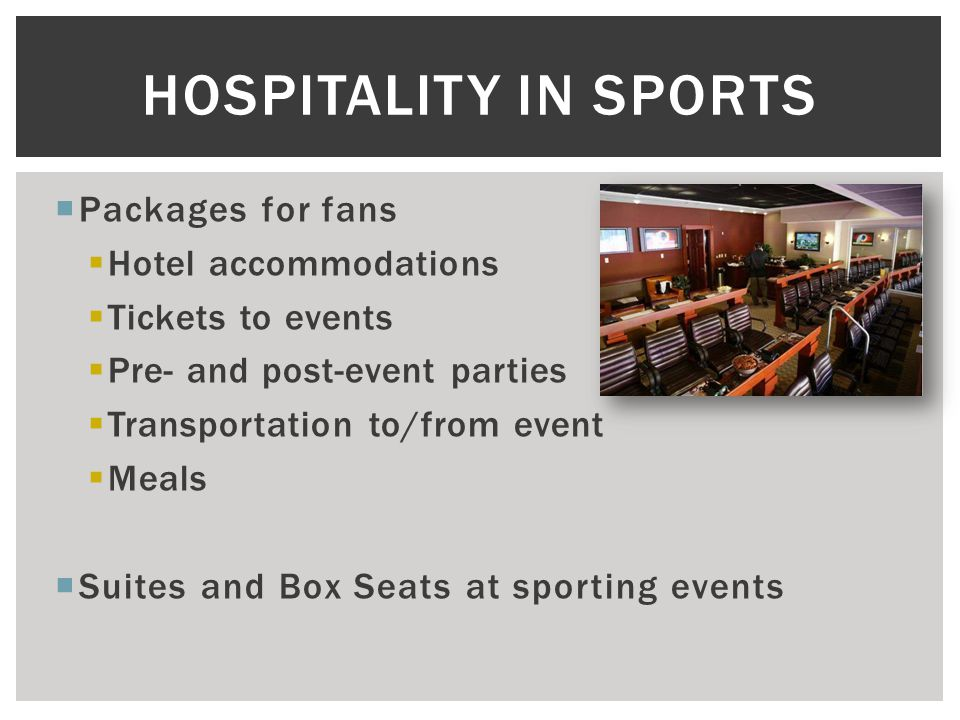  Packages for fans  Hotel accommodations  Tickets to events  Pre- and post-event parties  Transportation to/from event  Meals  Suites and Box Seats at sporting events HOSPITALITY IN SPORTS