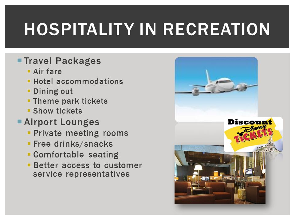  Travel Packages  Air fare  Hotel accommodations  Dining out  Theme park tickets  Show tickets  Airport Lounges  Private meeting rooms  Free drinks/snacks  Comfortable seating  Better access to customer service representatives HOSPITALITY IN RECREATION