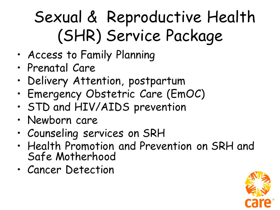 Sexual & Reproductive Health (SHR) Service Package Access to Family Planning Prenatal Care Delivery Attention, postpartum Emergency Obstetric Care (EmOC) STD and HIV/AIDS prevention Newborn care Counseling services on SRH Health Promotion and Prevention on SRH and Safe Motherhood Cancer Detection