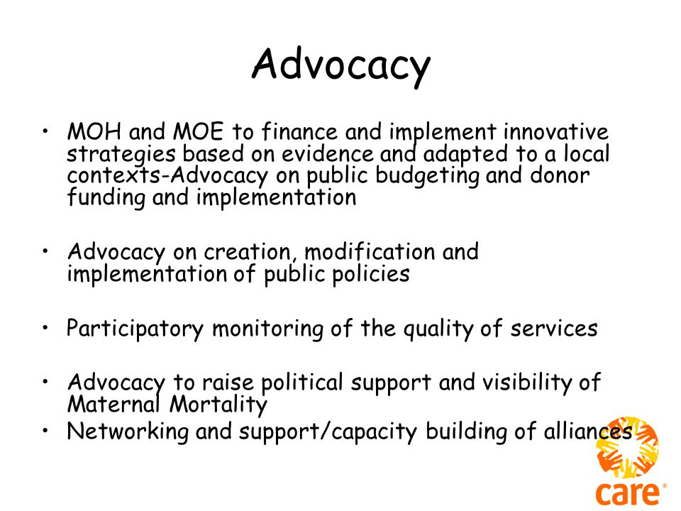 Advocacy MOH and MOE to finance and implement innovative strategies based on evidence and adapted to a local contexts-Advocacy on public budgeting and donor funding and implementation Advocacy on creation, modification and implementation of public policies Participatory monitoring of the quality of services Advocacy to raise political support and visibility of Maternal Mortality Networking and support/capacity building of alliances