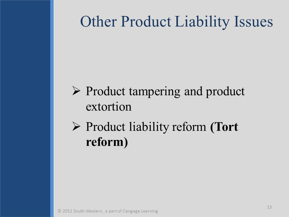 Other Product Liability Issues  Product tampering and product extortion  Product liability reform (Tort reform) 13 © 2012 South-Western, a part of Cengage Learning