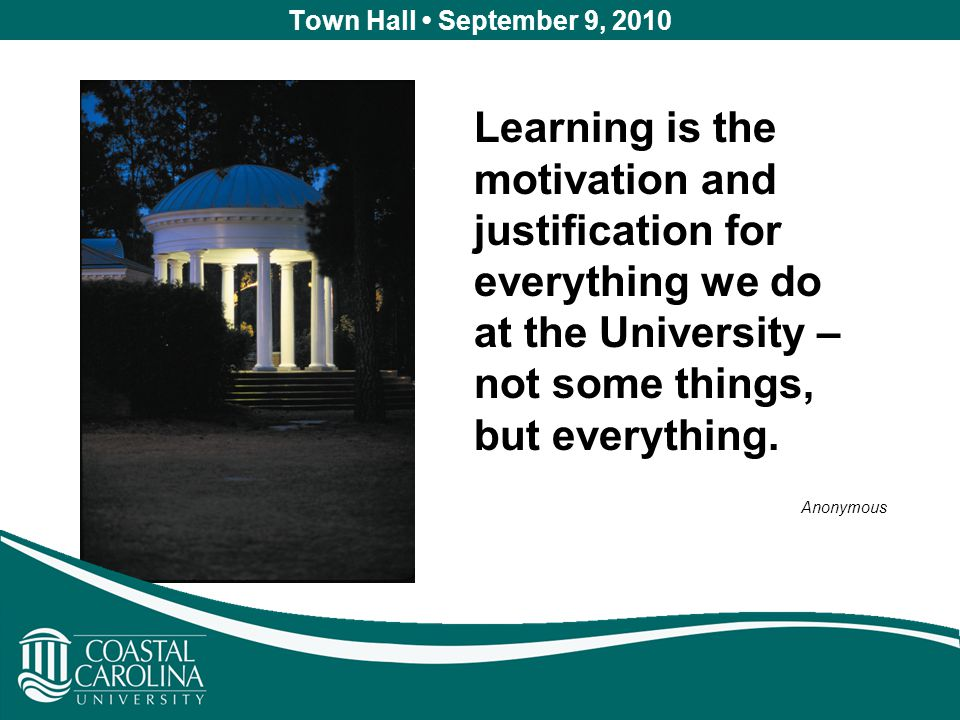 Town Hall September 9, 2010 Learning is the motivation and justification for everything we do at the University – not some things, but everything.