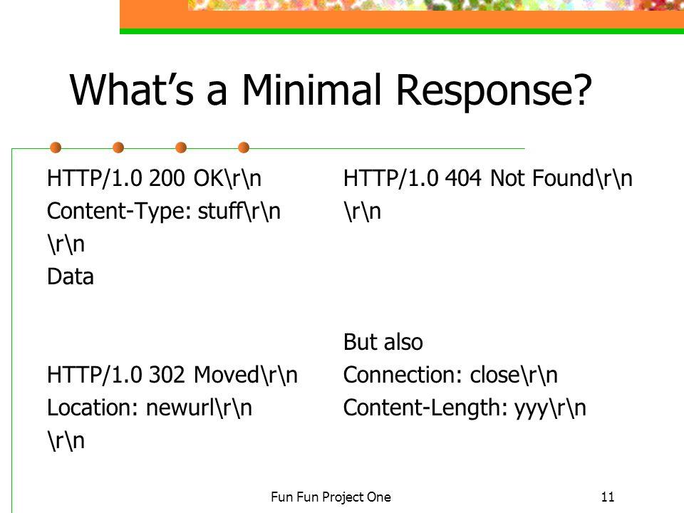 Fun Fun Project One11 What's a Minimal Response? HTTP/1.0 200 OK\r\n Content-Type: stuff\r\n \r\n Data HTTP/1.0 302 Moved\r\n Location: newurl\r\n \r\