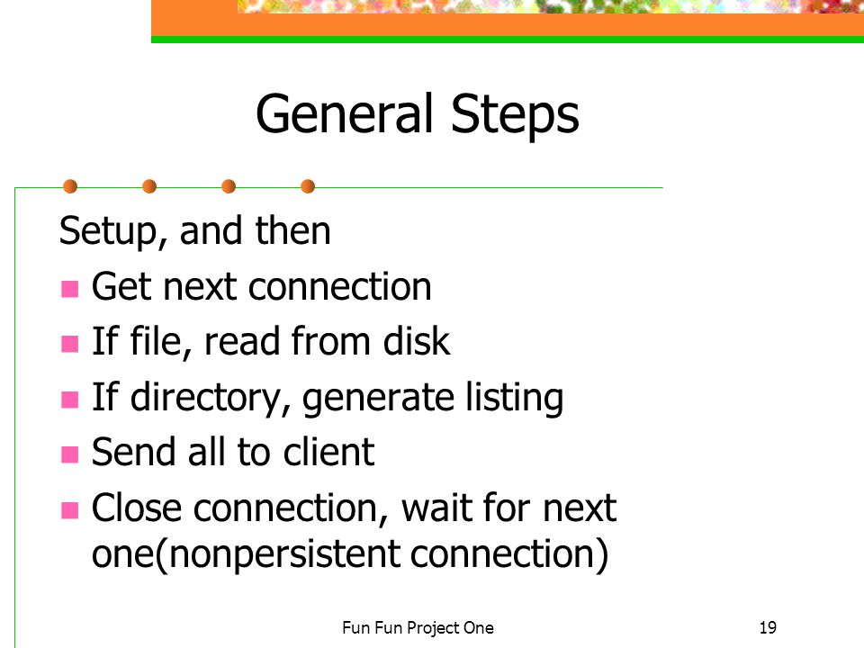 Fun Fun Project One19 General Steps Setup, and then Get next connection If file, read from disk If directory, generate listing Send all to client Close connection, wait for next one(nonpersistent connection)