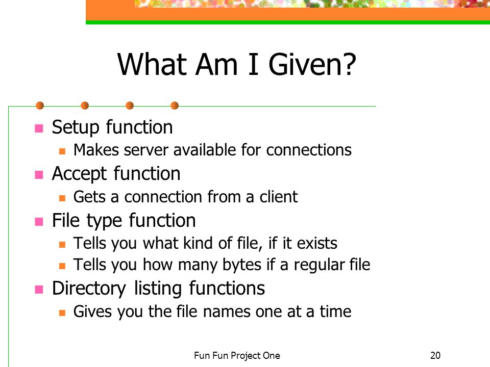 Fun Fun Project One20 What Am I Given? Setup function Makes server available for connections Accept function Gets a connection from a client File type