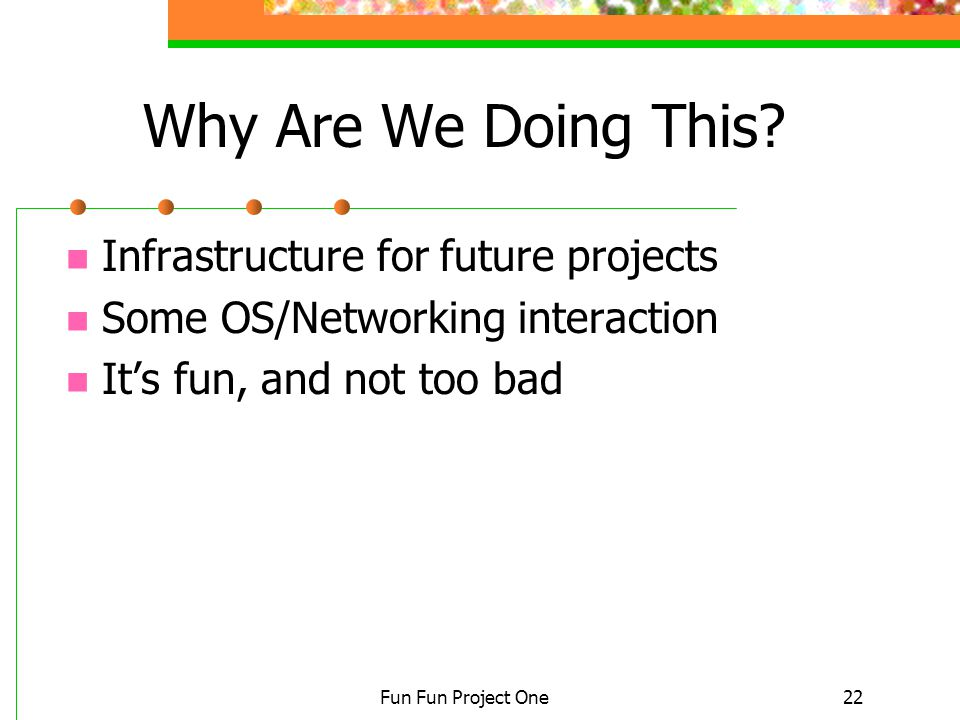 Fun Fun Project One22 Why Are We Doing This? Infrastructure for future projects Some OS/Networking interaction It's fun, and not too bad