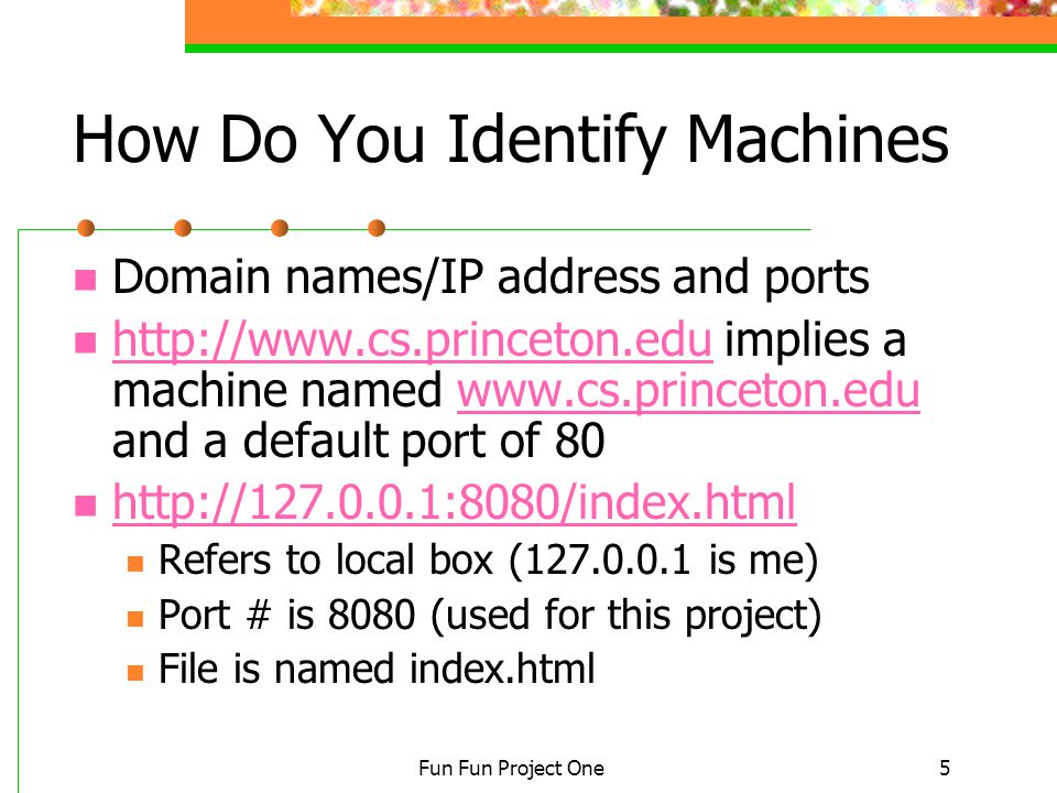 Fun Fun Project One5 How Do You Identify Machines Domain names/IP address and ports http://www.cs.princeton.edu implies a machine named www.cs.princeton.edu and a default port of 80 http://www.cs.princeton.eduwww.cs.princeton.edu http://127.0.0.1:8080/index.html Refers to local box (127.0.0.1 is me) Port # is 8080 (used for this project) File is named index.html