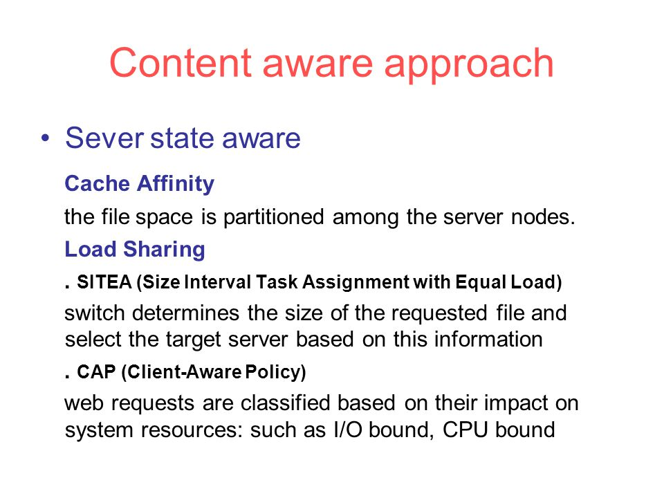 Content aware approach Sever state aware Cache Affinity the file space is partitioned among the server nodes.
