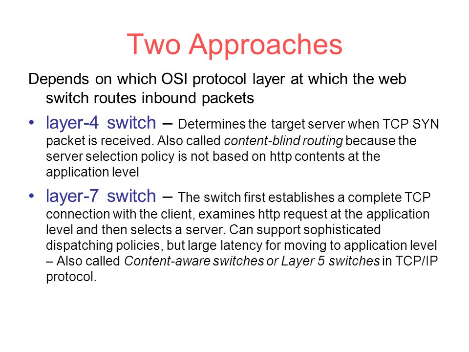 Two Approaches Depends on which OSI protocol layer at which the web switch routes inbound packets layer-4 switch – Determines the target server when TCP SYN packet is received.