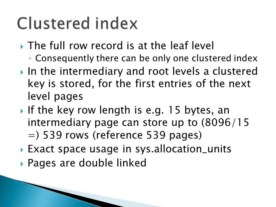  The full row record is at the leaf level ◦ Consequently there can be only one clustered index  In the intermediary and root levels a clustered key