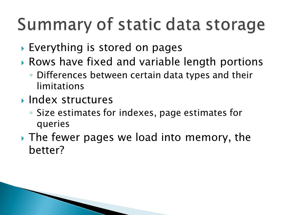  Everything is stored on pages  Rows have fixed and variable length portions ◦ Differences between certain data types and their limitations  Index structures ◦ Size estimates for indexes, page estimates for queries  The fewer pages we load into memory, the better?