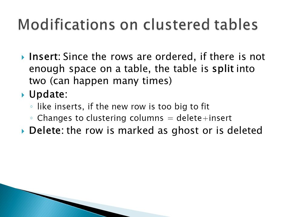  Insert: Since the rows are ordered, if there is not enough space on a table, the table is split into two (can happen many times)  Update: ◦ like inserts, if the new row is too big to fit ◦ Changes to clustering columns = delete+insert  Delete: the row is marked as ghost or is deleted