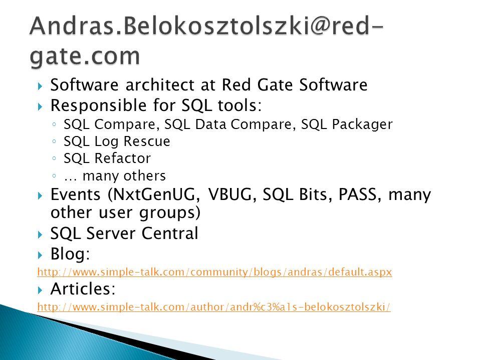  Software architect at Red Gate Software  Responsible for SQL tools: ◦ SQL Compare, SQL Data Compare, SQL Packager ◦ SQL Log Rescue ◦ SQL Refactor ◦ … many others  Events (NxtGenUG, VBUG, SQL Bits, PASS, many other user groups)  SQL Server Central  Blog: http://www.simple-talk.com/community/blogs/andras/default.aspx  Articles: http://www.simple-talk.com/author/andr%c3%a1s-belokosztolszki/