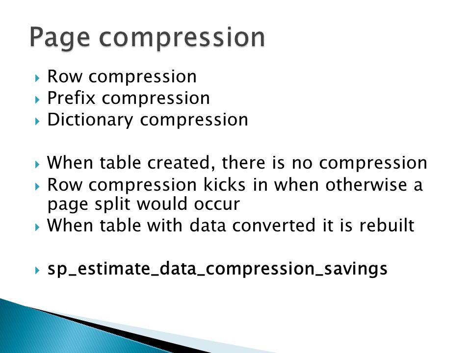 Row compression  Prefix compression  Dictionary compression  When table created, there is no compression  Row compression kicks in when otherwise a page split would occur  When table with data converted it is rebuilt  sp_estimate_data_compression_savings