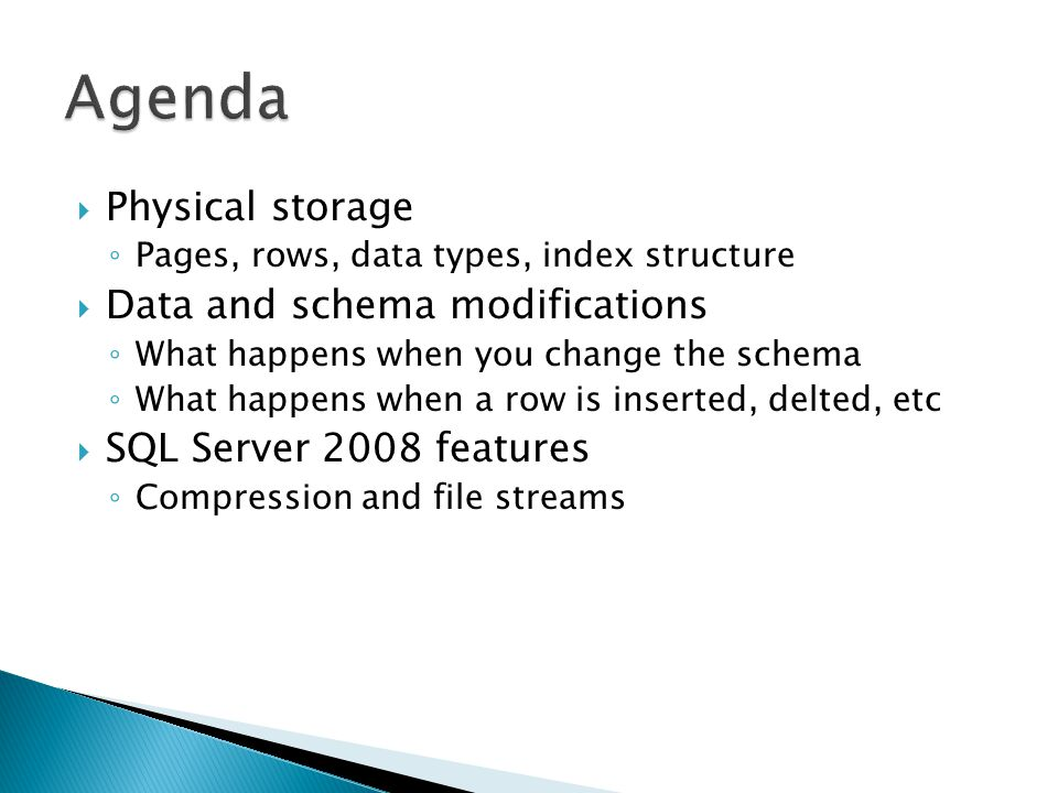  Physical storage ◦ Pages, rows, data types, index structure  Data and schema modifications ◦ What happens when you change the schema ◦ What happens when a row is inserted, delted, etc  SQL Server 2008 features ◦ Compression and file streams