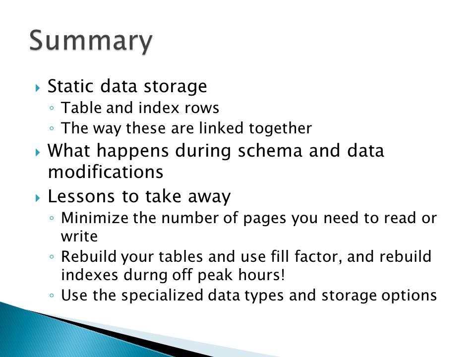  Static data storage ◦ Table and index rows ◦ The way these are linked together  What happens during schema and data modifications  Lessons to take