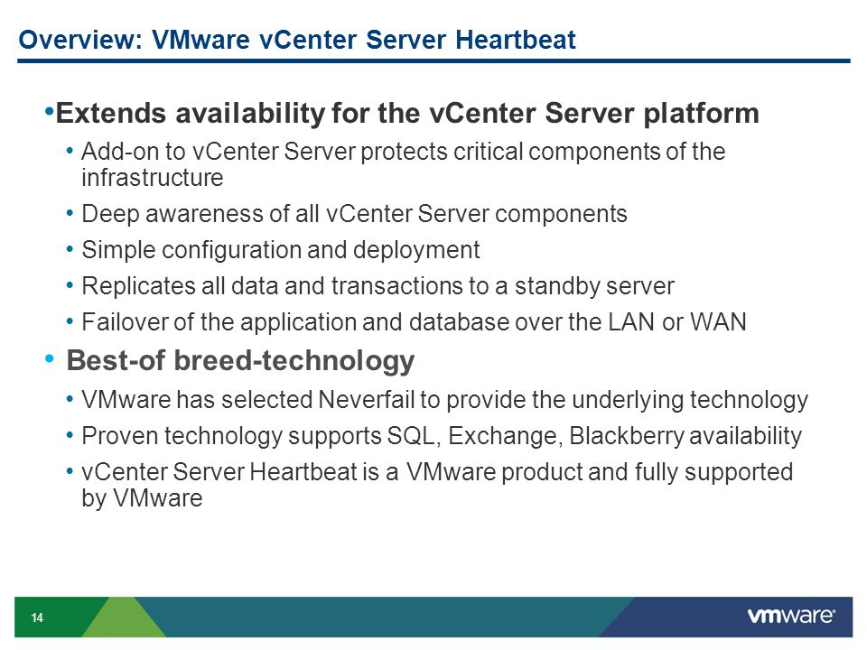 14 Overview: VMware vCenter Server Heartbeat Extends availability for the vCenter Server platform Add-on to vCenter Server protects critical components of the infrastructure Deep awareness of all vCenter Server components Simple configuration and deployment Replicates all data and transactions to a standby server Failover of the application and database over the LAN or WAN Best-of breed-technology VMware has selected Neverfail to provide the underlying technology Proven technology supports SQL, Exchange, Blackberry availability vCenter Server Heartbeat is a VMware product and fully supported by VMware