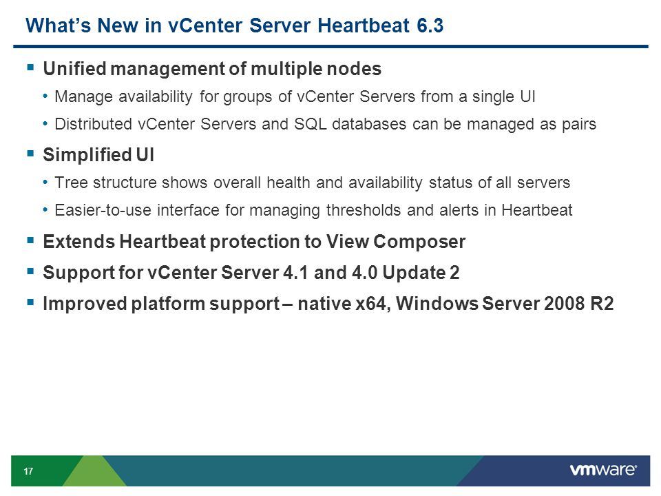 17 What's New in vCenter Server Heartbeat 6.3  Unified management of multiple nodes Manage availability for groups of vCenter Servers from a single UI Distributed vCenter Servers and SQL databases can be managed as pairs  Simplified UI Tree structure shows overall health and availability status of all servers Easier-to-use interface for managing thresholds and alerts in Heartbeat  Extends Heartbeat protection to View Composer  Support for vCenter Server 4.1 and 4.0 Update 2  Improved platform support – native x64, Windows Server 2008 R2
