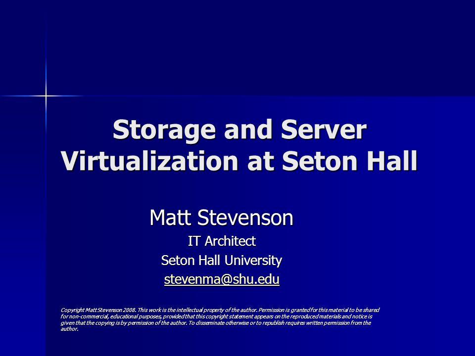 Storage and Server Virtualization at Seton Hall Matt Stevenson IT Architect Seton Hall University stevenma@shu.edu Copyright Matt Stevenson 2008.