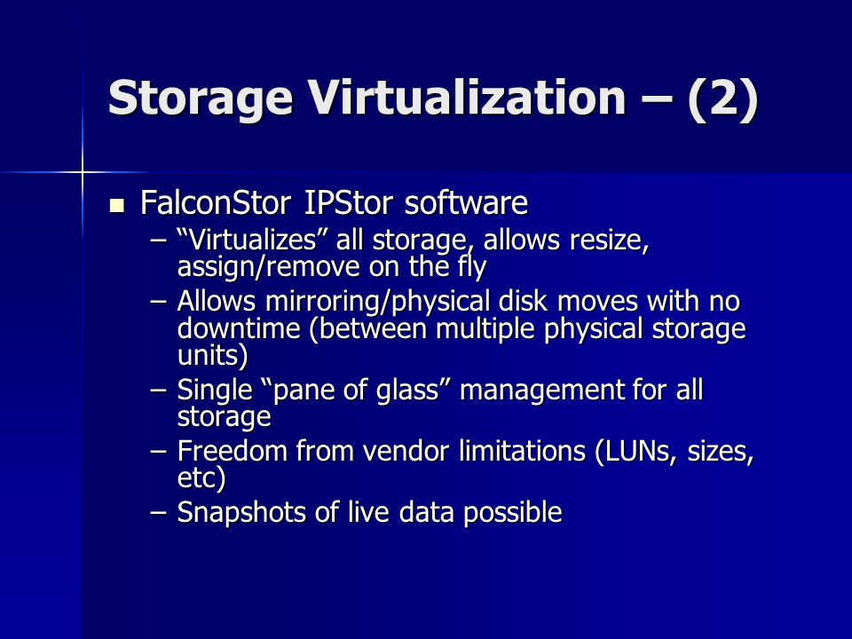 "Storage Virtualization – (2) FalconStor IPStor software FalconStor IPStor software –""Virtualizes"" all storage, allows resize, assign/remove on the fly"