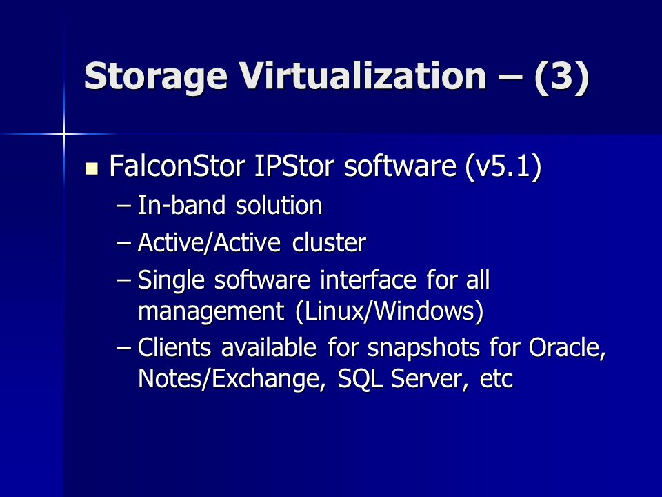 Storage Virtualization – (3) FalconStor IPStor software (v5.1) FalconStor IPStor software (v5.1) –In-band solution –Active/Active cluster –Single software interface for all management (Linux/Windows) –Clients available for snapshots for Oracle, Notes/Exchange, SQL Server, etc
