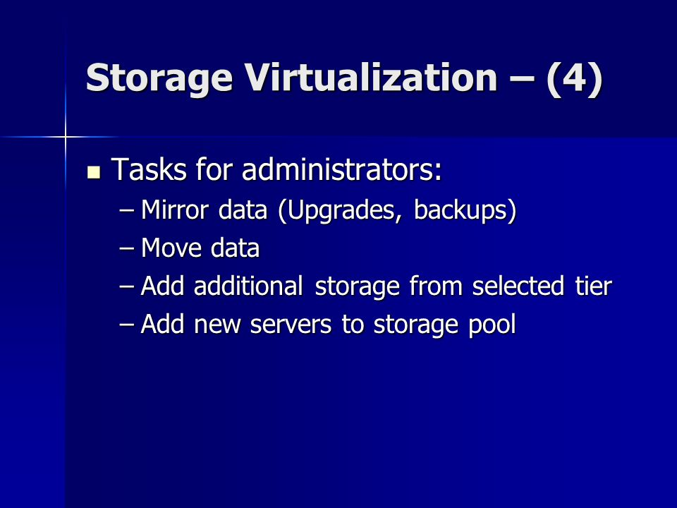 Storage Virtualization – (4) Tasks for administrators: Tasks for administrators: –Mirror data (Upgrades, backups) –Move data –Add additional storage from selected tier –Add new servers to storage pool