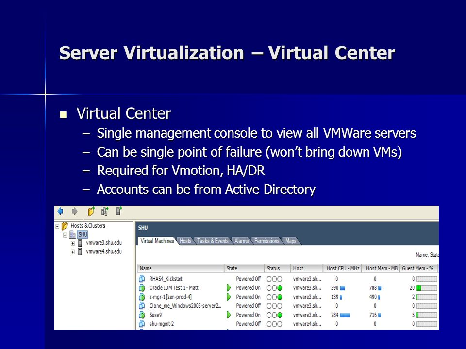 Server Virtualization – Virtual Center Virtual Center Virtual Center –Single management console to view all VMWare servers –Can be single point of failure (won't bring down VMs) –Required for Vmotion, HA/DR –Accounts can be from Active Directory
