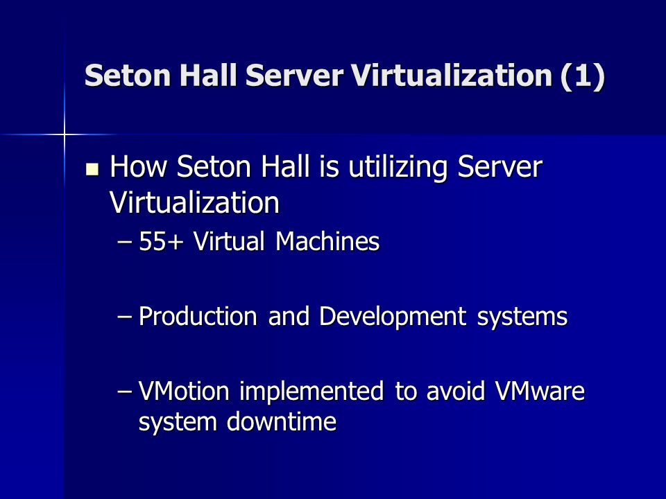 Seton Hall Server Virtualization (1) How Seton Hall is utilizing Server Virtualization How Seton Hall is utilizing Server Virtualization –55+ Virtual Machines –Production and Development systems –VMotion implemented to avoid VMware system downtime