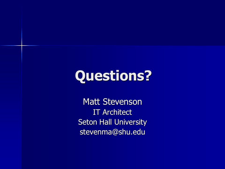 Questions Matt Stevenson IT Architect Seton Hall University stevenma@shu.edu