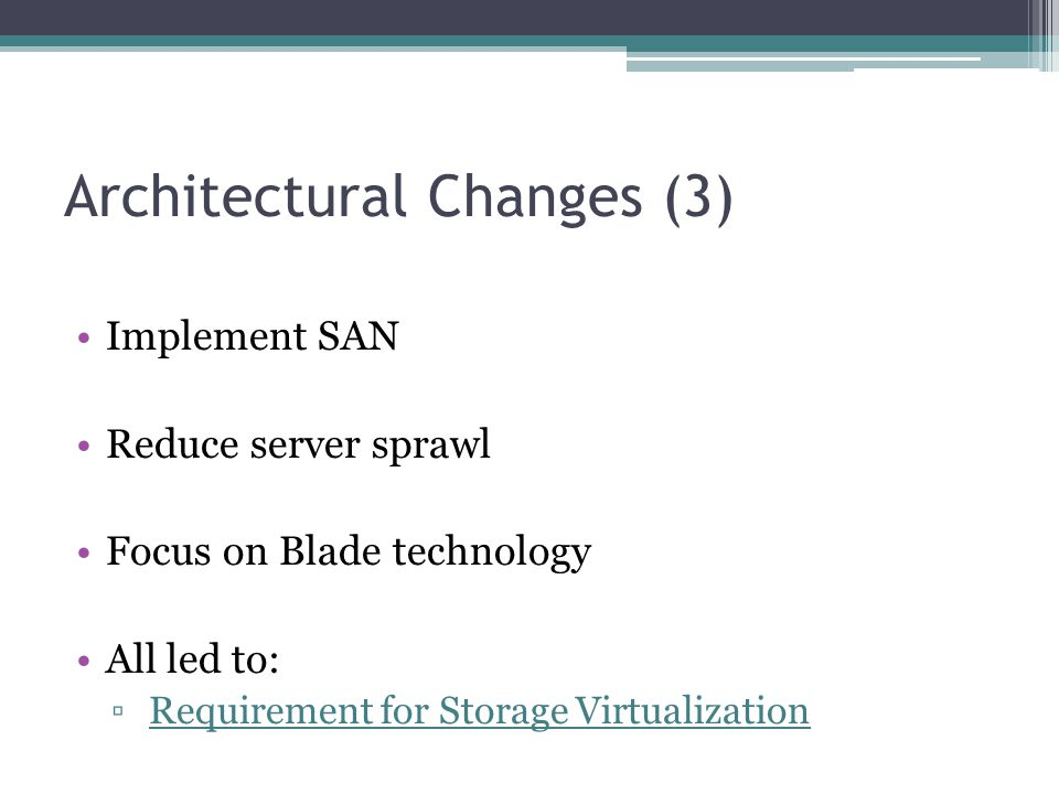 Architectural Changes (3) Implement SAN Reduce server sprawl Focus on Blade technology All led to: ▫ Requirement for Storage Virtualization