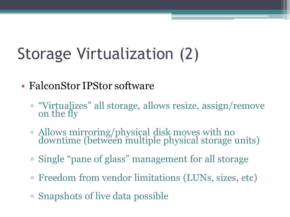 "Storage Virtualization (2) FalconStor IPStor software ▫""Virtualizes"" all storage, allows resize, assign/remove on the fly ▫Allows mirroring/physical d"