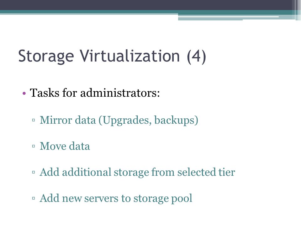 Storage Virtualization (4) Tasks for administrators: ▫Mirror data (Upgrades, backups) ▫Move data ▫Add additional storage from selected tier ▫Add new s